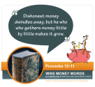 """Dishonest money dwindles away, but he who gathers money little by little makes it grow."" Proverbs 13:11"