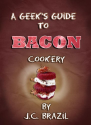 A Geek's Guide to Bacon Cookery: A Cookbook for Bacon Lovers