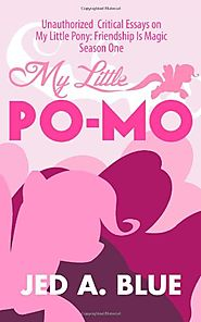 My Little Po-Mo: Unauthorized Critical Essays on My Little Pony: Friendship Is Magic Season One