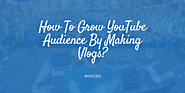 How To Grow YouTube Audience By Making Vlogs?