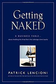 [New Addition from John Rosso] Getting Naked: A Business Fable About Shedding The Three Fears That Sabotage Client Lo...