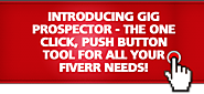 GIG Prospector - The One Click, Push Button Tool For All Your Fiverr Needs!