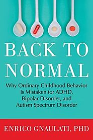 Back to Normal: Why Ordinary Childhood Behavior is Mistaken for ADHD, Bipolar Disorder and Autism Spectrum Disorder