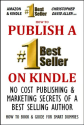 HOW TO PUBLISH A #1 BEST SELLER ON KINDLE - NO COST PUBLISHING AND MARKETING SECRETS OF A BEST SELLING AUTHOR - HOW T...