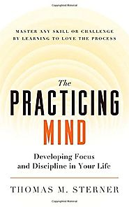The Practicing Mind: Developing Focus and Discipline in Your Life - Master Any Skill or Challenge by Learning to Love...