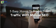 5 EASY MOVES TO DOUBLE YOUR TRAFFIC WITH MOBILE SEO