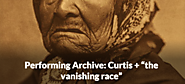 "Performing Archive: Curtis + ""the vanishing race"""
