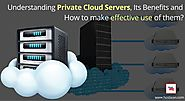 Understanding Private Cloud Servers, Its Benefits and How To Make Effective Use Of Them