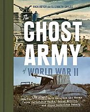 The Ghost Army of World War II : how one top-secret unit deceived the enemy with inflatable tanks, sound effects, and...