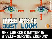 Three ways we just look (physically digitally mentally). why lurkers matter in a self service economy