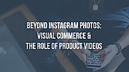 Visual commerce beyond Instagram photos: product videos