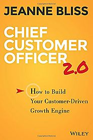 Chief Customer Officer 2.0: How to Build Your Customer-Driven Growth Engine by Jeanne Bliss
