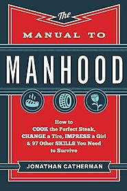 The Manual to Manhood: How to Cook the Perfect Steak, Change a Tire, Impress a Girl & 97 Other Skills You Need to Sur...