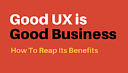 Good UX Is Good Business: How To Reap Its Benefits