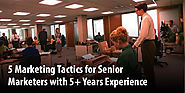 5 Marketing Tactics for Senior Marketers with 5+ Years Experience