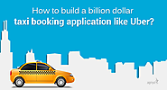 How to build a billion dollar taxi booking application like Uber?