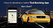 How to develop a native taxi booking app like Uber?