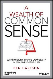 A Wealth of Common Sense: Why Simplicity Trumps Complexity in Any Investment Plan Ben Carlson