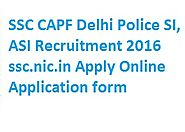 SSC SI, ASI Recruitment 2016 ssc.nic.in Apply Online for CAPF CISF Delhi Police Jobs 2016