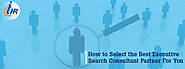 How to Select the Best Executive Search Consultant Partner for You - Impeccable HR Consulting
