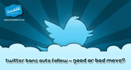 Twitter bans auto follow - good or bad move?