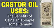 Castor Oil Uses: The Benefits of Using This Simple Home Remedy
