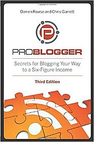 ProBlogger: Secrets for Blogging Your Way to a Six-Figure Income 3rd Edition