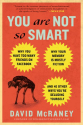 You Are Not So Smart: Why You Have Too Many Friends on Facebook, Why Your Memory Is Mostly Fiction, and 46 Other Ways...