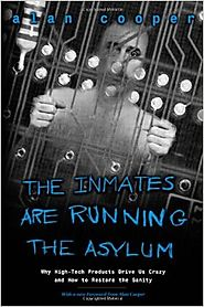The Inmates Are Running the Asylum: Why High Tech Products Drive Us Crazy and How to Restore the Sanity 1st Edition