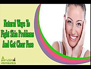 Natural Ways To Fight Skin Problems And Get Clear Face That You Should Know