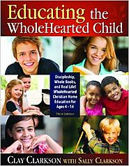 Educating the WholeHearted Child -- Third Edition -- Clay & Sally Clarkson