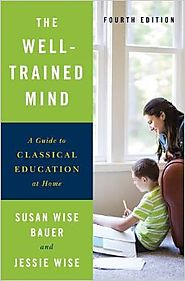 The Well-Trained Mind: A Guide to Classical Education at Home (Fourth Edition) 1st Edition