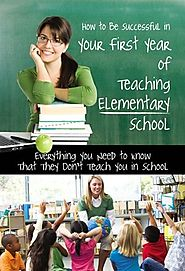 How to Be Successful in Your First Year of Teaching Elementary School: Everything You Need to Know That They Don't Te...