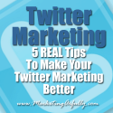 Twitter Marketing - 5 REAL Tips To Make Your Twitter Marketing Better