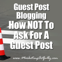 Guest Post Blogging - How NOT To Ask For A Guest Post