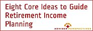 Eight Core Ideas to Guide Retirement Income Planning - Retirement Researcher