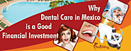 Why Dental Care in Mexico is a Good Financial Investment