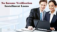No Income Verification Installment Loans – Best Way To Deal With Your Cash Crunches With Ease
