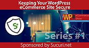 The WP eCommerce Show - Everything WordPress and eCommerce | Keeping Your WordPress eCommerce Site Secure - A Series