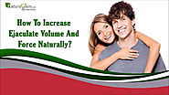 How To Increase Ejaculate Volume And Force Naturally