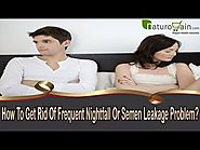 How To Get Rid Of Frequent Nightfall Or Semen Leakage Problem?