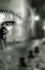 Why you should hire an A2P SMS Service Provider?