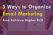 5 Ways to Organize Email Marketing to Achieve Higher ROI