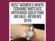 Best Women's White Ceramic Watches with Rose Gold Tone On Sale - Reviews 2016