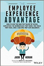The Employee Experience Advantage: How to Win the War for Talent by Giving Employees the Workspaces they Want, the To...
