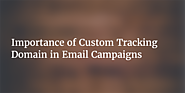 Importance of Custom Tracking Domain in Email Campaigns