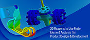 20 Reasons to Use Finite Element Analysis for Product Design & Development