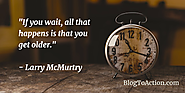 """If you wait, all that happens is that you get older."" - Larry McMurtry"