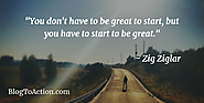 """You don't have to be great to start, but you have to start to be great."" - Zig Ziglar"