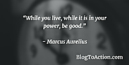 """While you live, while it is in your power, be good."" - Marcus Aurelius"